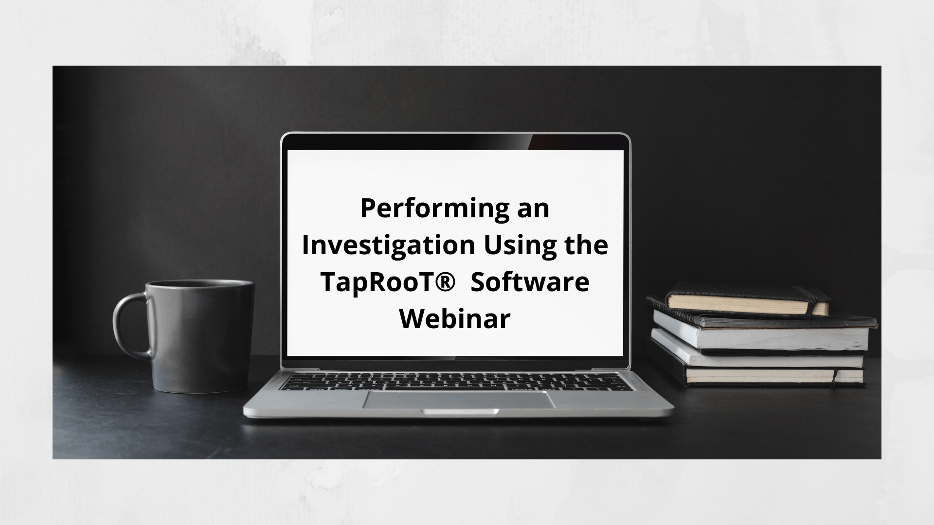 Performing an Investigation Using the TapRooT® Software Webinar